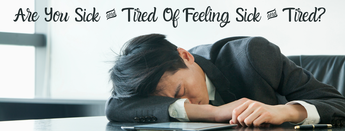 Sick & Tired Of Feeling Sick & Tired?