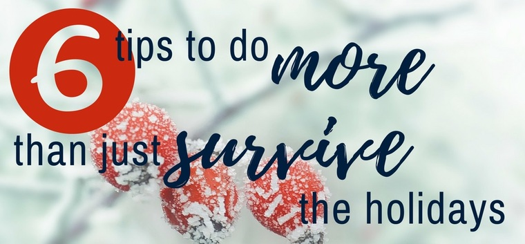 6 Tips To Do More Than Just Survive The Holidays